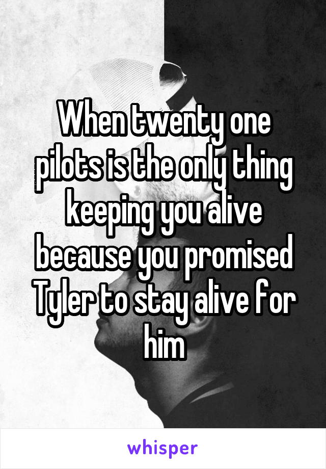 When twenty one pilots is the only thing keeping you alive because you promised Tyler to stay alive for him