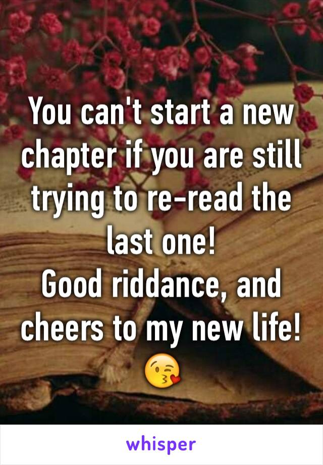You can't start a new chapter if you are still trying to re-read the last one! Good riddance, and cheers to my new life! 😘