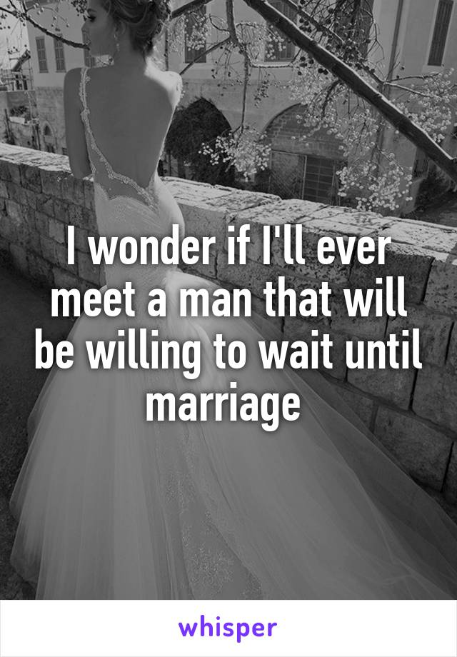 I wonder if I'll ever meet a man that will be willing to wait until marriage