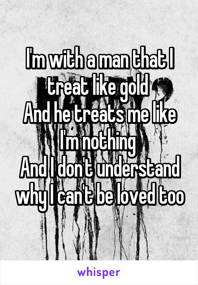 I'm with a man that I treat like gold  And he treats me like I'm nothing  And I don't understand why I can't be loved too