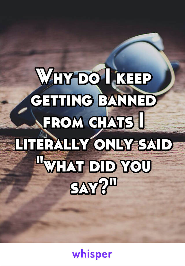 """Why do I keep getting banned from chats I literally only said """"what did you say?"""""""