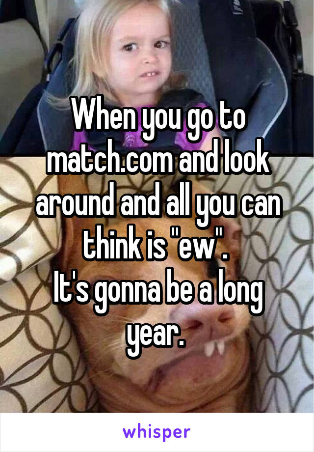 """When you go to match.com and look around and all you can think is """"ew"""".  It's gonna be a long year."""