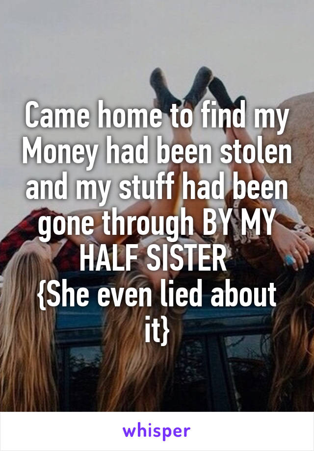Came home to find my Money had been stolen and my stuff had been gone through BY MY HALF SISTER  {She even lied about it}