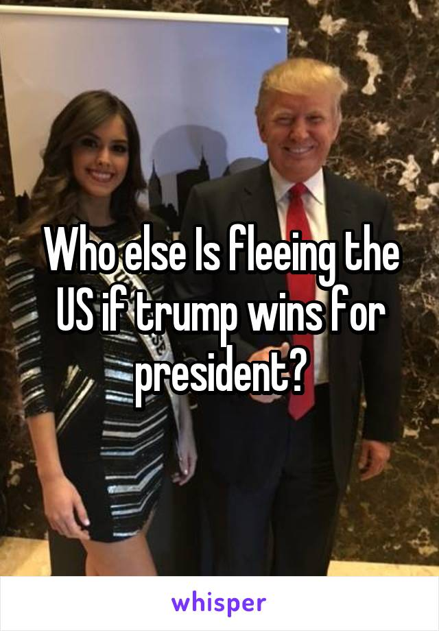 Who else Is fleeing the US if trump wins for president?
