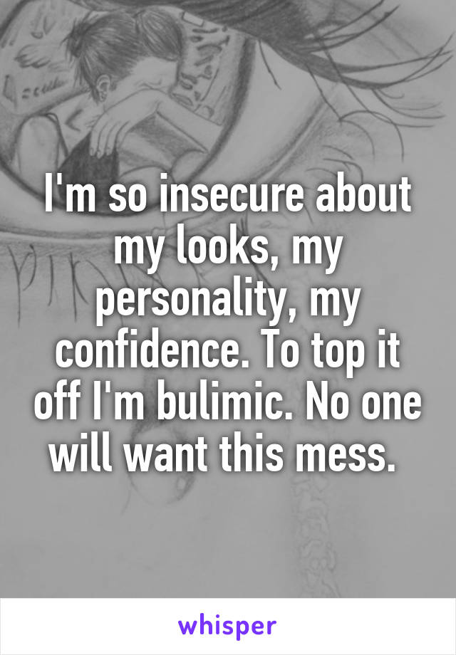 I'm so insecure about my looks, my personality, my confidence. To top it off I'm bulimic. No one will want this mess.