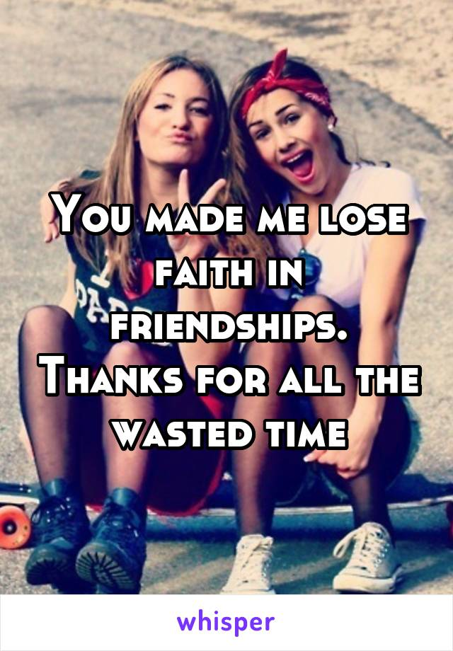 You made me lose faith in friendships. Thanks for all the wasted time