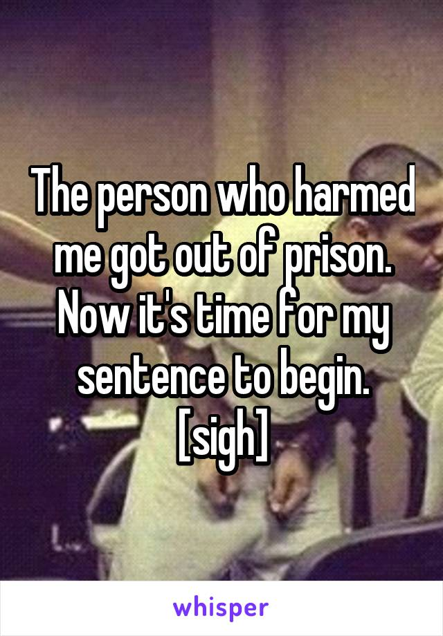 The person who harmed me got out of prison. Now it's time for my sentence to begin. [sigh]