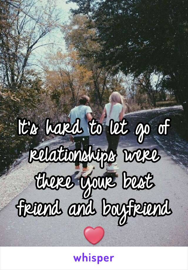 It's hard to let go of relationships were there your best friend and boyfriend❤