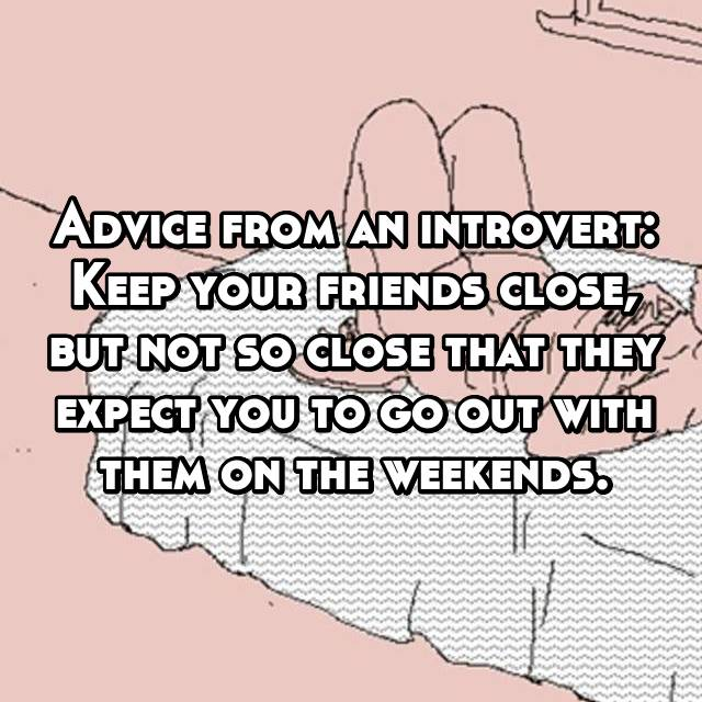 Advice from an introvert: Keep your friends close, but not so close that they expect you to go out with them on the weekends.