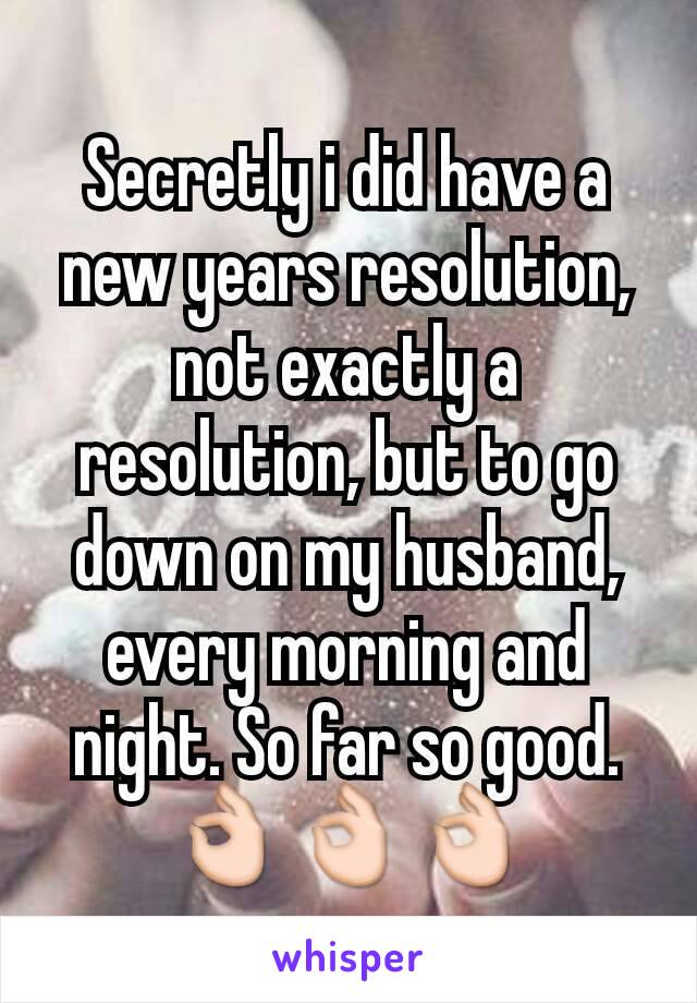 Secretly i did have a new years resolution, not exactly a resolution, but to go down on my husband, every morning and night. So far so good. 👌👌👌