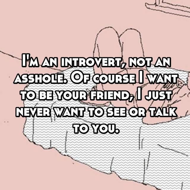I'm an introvert, not an asshole. Of course I want to be your friend, I just never want to see or talk to you.