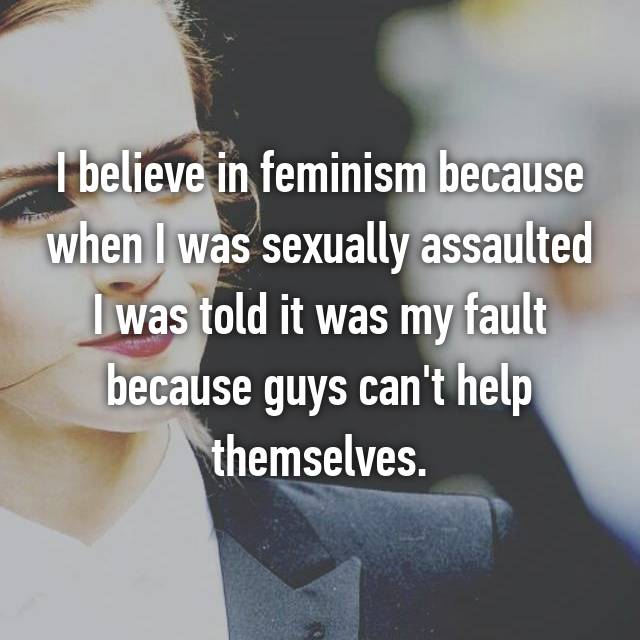 I believe in feminism because when I was sexually assaulted I was told it was my fault because guys can't help themselves.