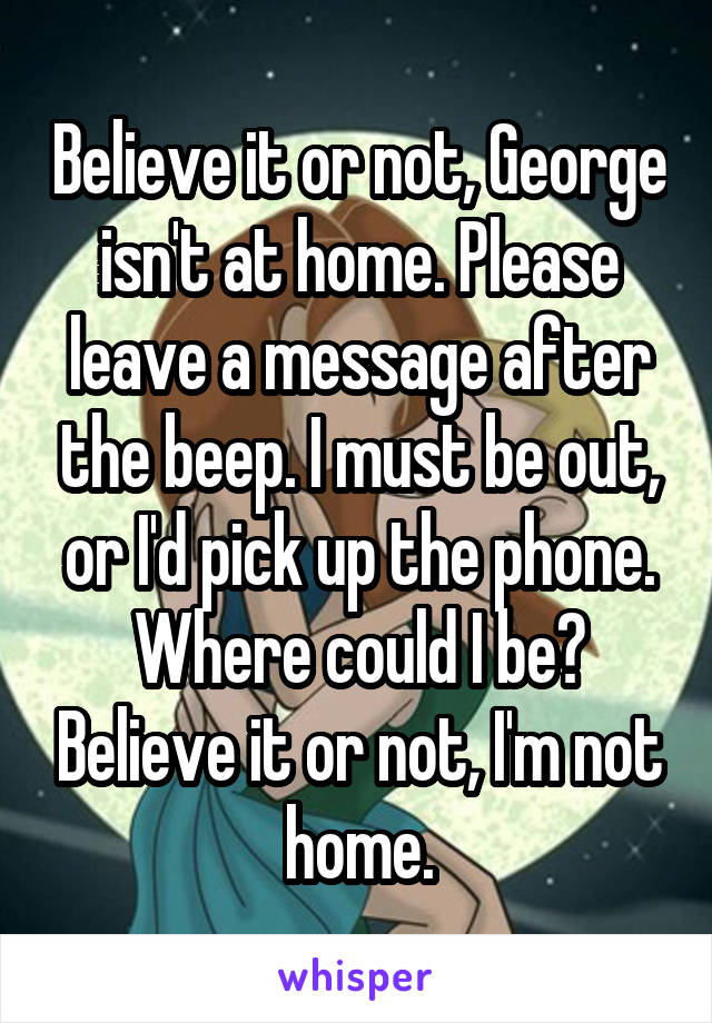 Believe It Or Not George Isn T At Home Please Leave A Message