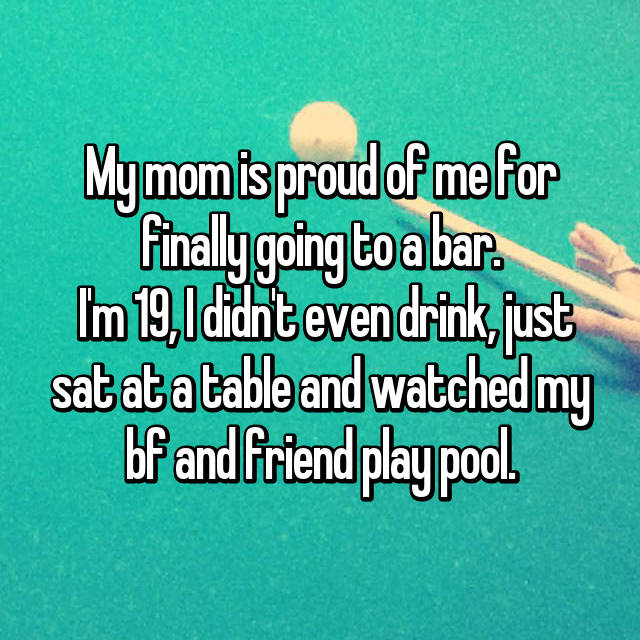 My mom is proud of me for finally going to a bar.  I'm 19, I didn't even drink, just sat at a table and watched my bf and friend play pool.