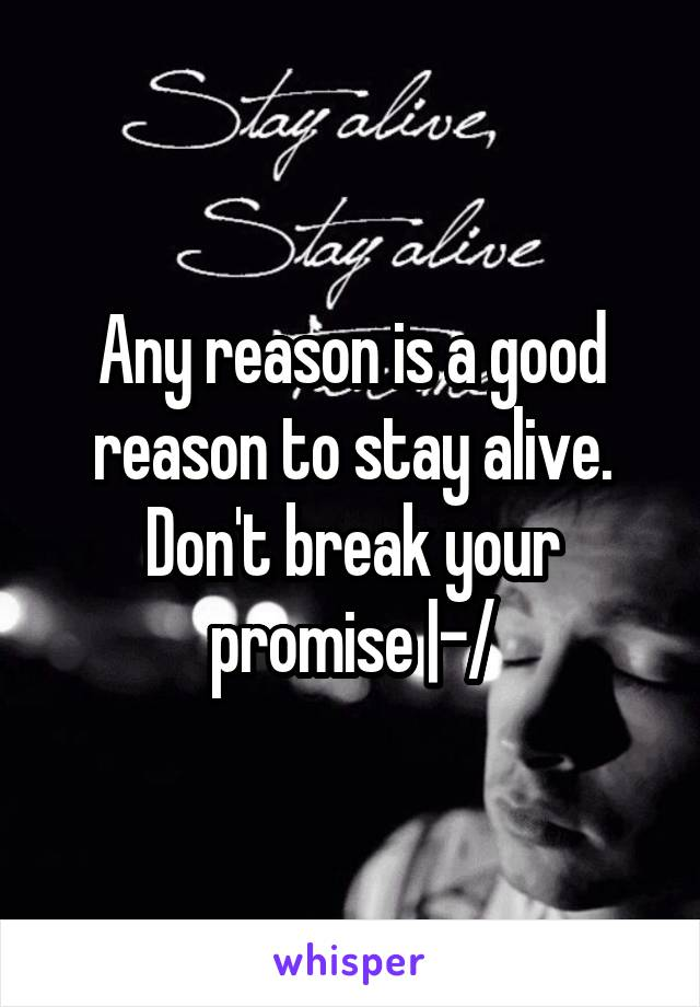 Any reason is a good reason to stay alive. Don't break your promise |-/
