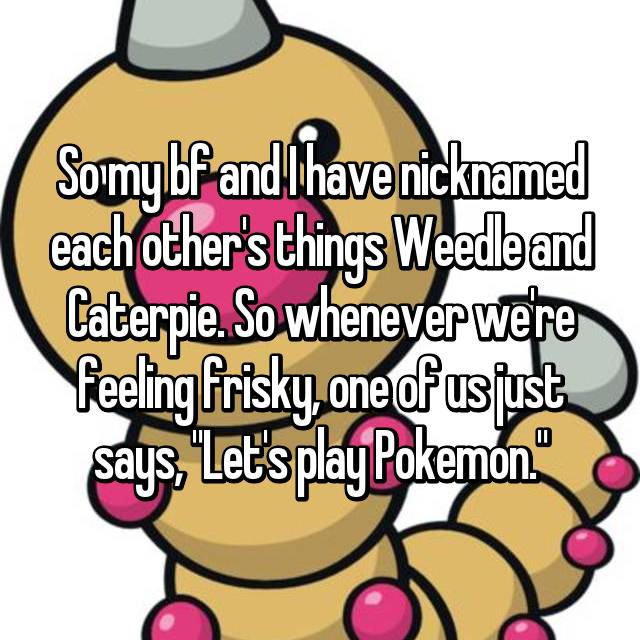 "So my bf and I have nicknamed each other's things Weedle and Caterpie. So whenever we're feeling frisky, one of us just says, ""Let's play Pokemon."""