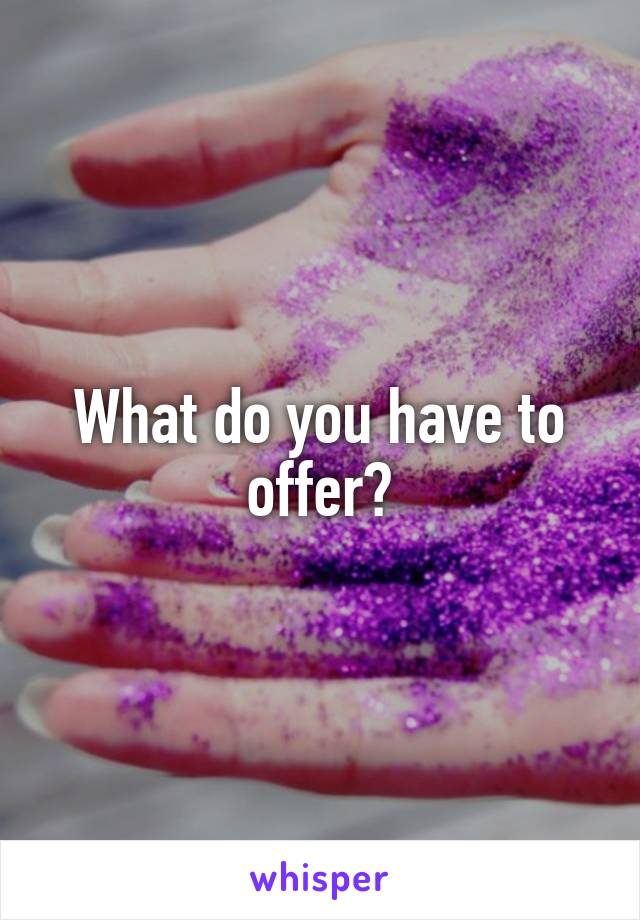 What do you have to offer?