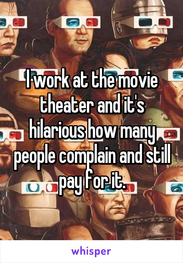 I work at the movie theater and it's hilarious how many people complain and still pay for it.