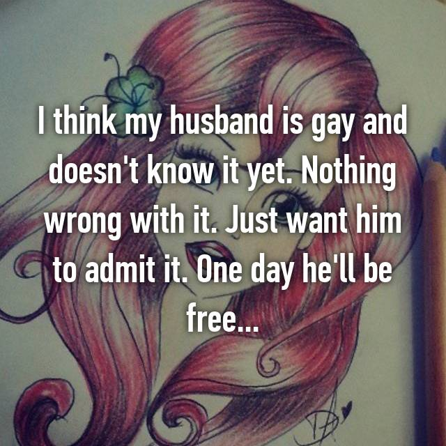 I think my husband is gay and doesn't know it yet. Nothing wrong with it. Just want him to admit it. One day he'll be free...