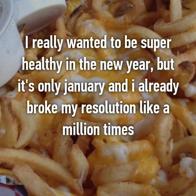 I really wanted to be super healthy in the new year, but it's only january and i already broke my resolution like a million times