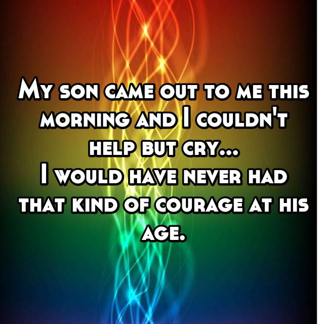 My son came out to me this morning and I couldn't help but cry... I would have never had that kind of courage at his age.