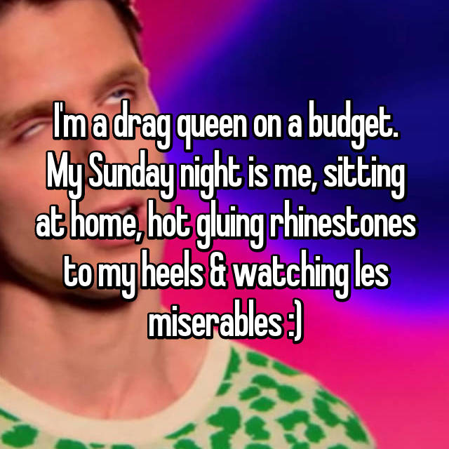 I'm a drag queen on a budget. My Sunday night is me, sitting at home, hot gluing rhinestones to my heels & watching les miserables :)