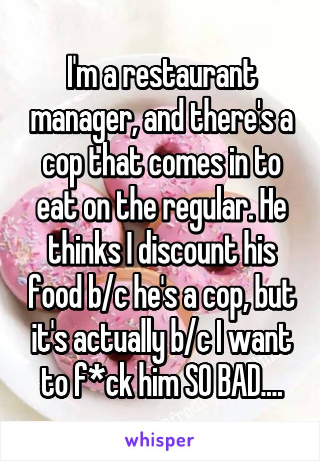 I'm a restaurant manager, and there's a cop that comes in to eat on the regular. He thinks I discount his food b/c he's a cop, but it's actually b/c I want to f*ck him SO BAD....