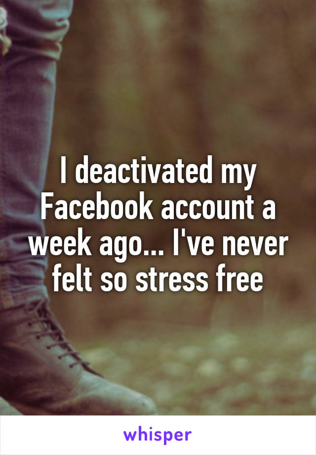 I deactivated my Facebook account a week ago... I've never felt so stress free