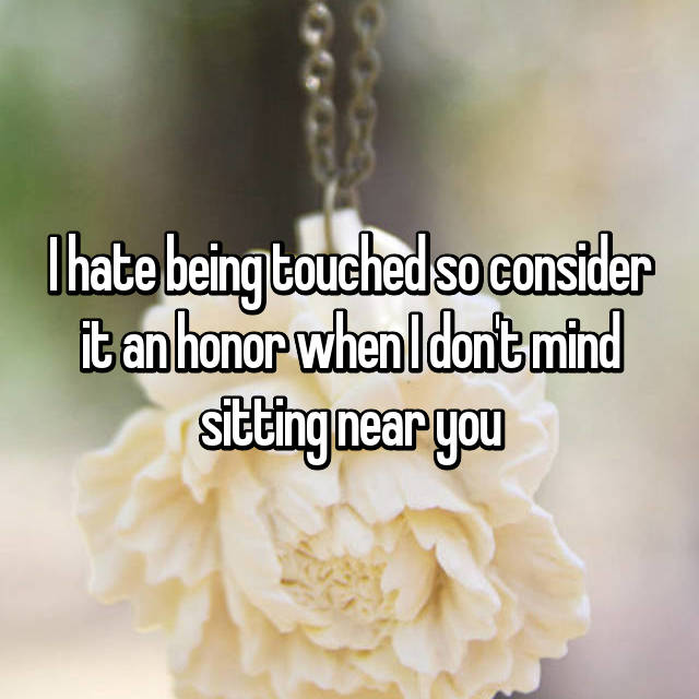 I hate being touched so consider it an honor when I don't mind sitting near you