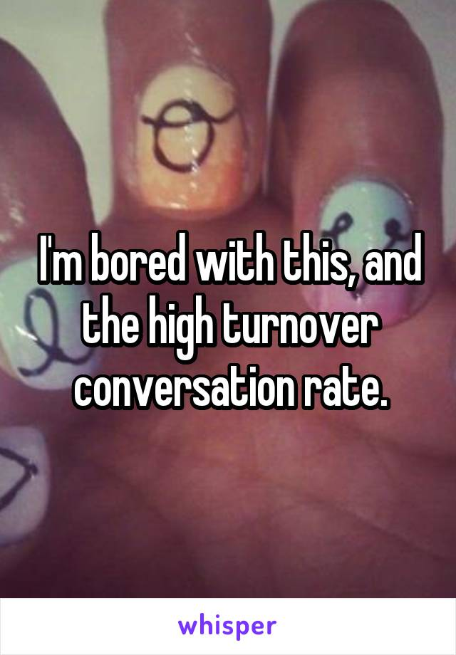 I'm bored with this, and the high turnover conversation rate.