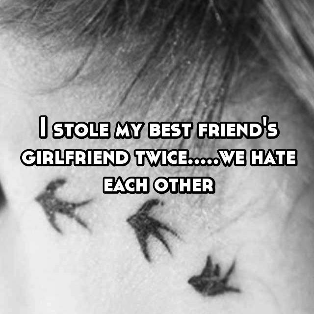 I stole my best friend's girlfriend twice.....we hate each other