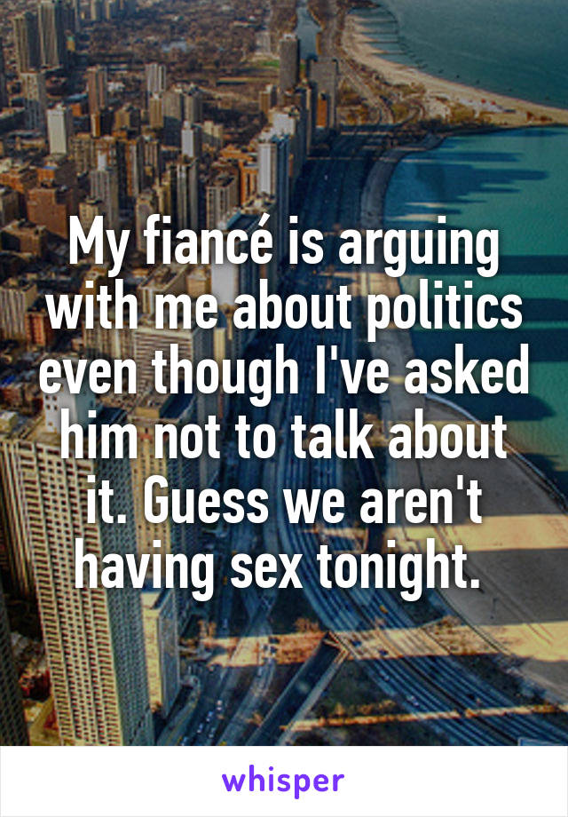 My fiancé is arguing with me about politics even though I've asked him not to talk about it. Guess we aren't having sex tonight.