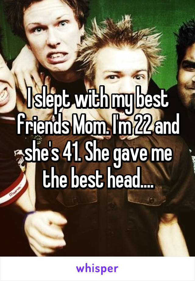 Me and my friends mom really. happens