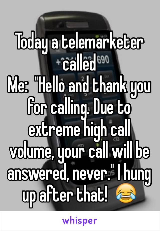 """Today a telemarketer called      Me:  """"Hello and thank you for calling. Due to extreme high call volume, your call will be answered, never."""" I hung up after that!  😂"""