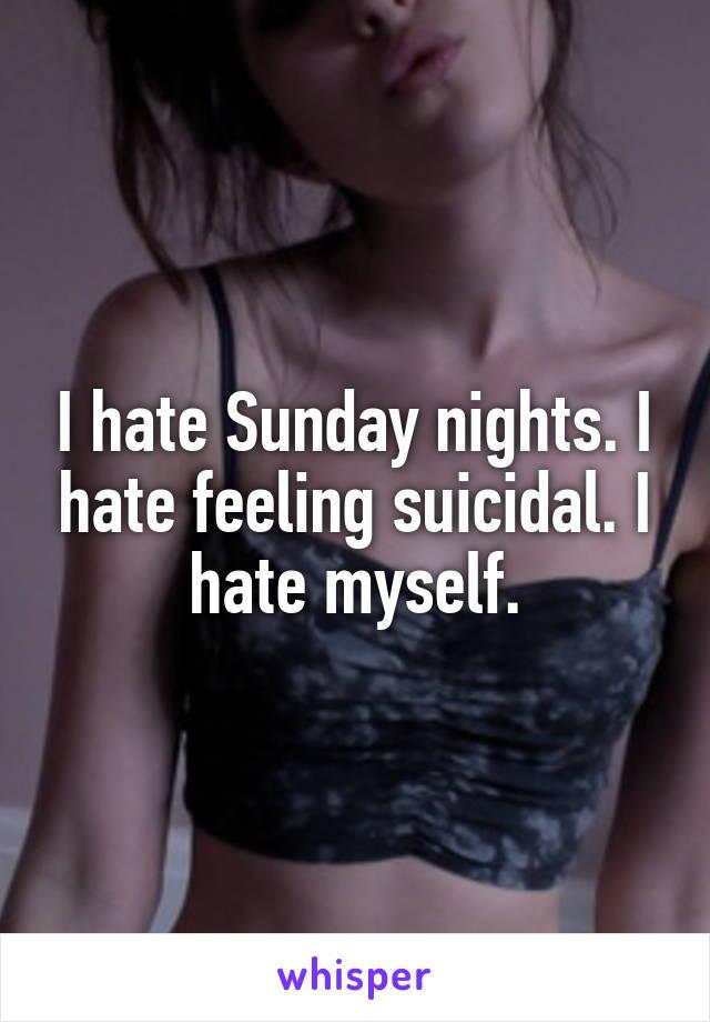 I hate Sunday nights. I hate feeling suicidal. I hate myself.