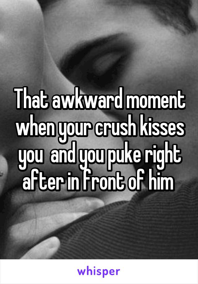 That awkward moment when your crush kisses you  and you puke right after in front of him