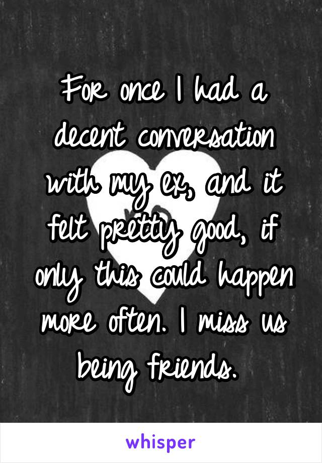 For once I had a decent conversation with my ex, and it felt pretty good, if only this could happen more often. I miss us being friends.