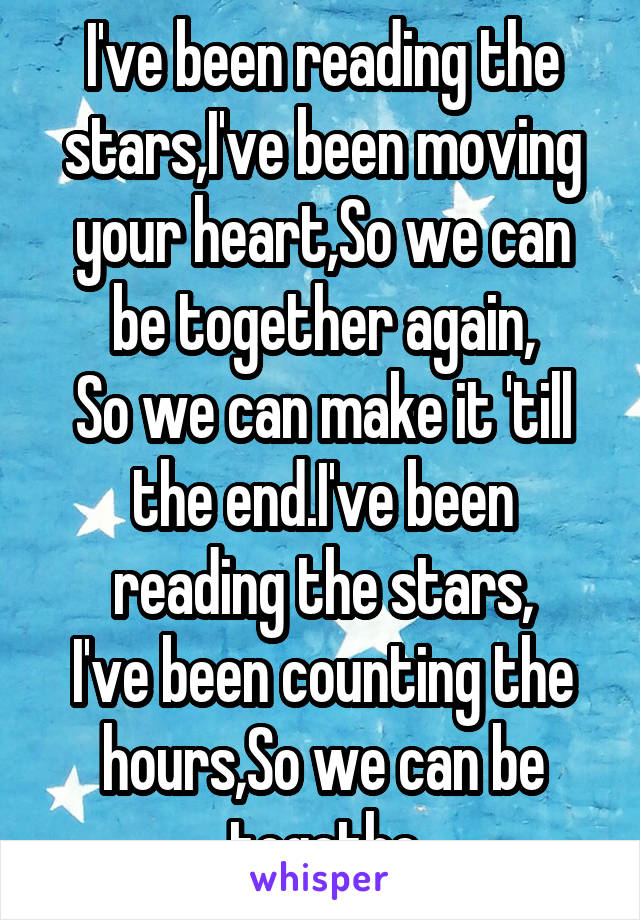 I've been reading the stars,I've been moving your heart,So we can be together again, So we can make it 'till the end.I've been reading the stars, I've been counting the hours,So we can be togethe