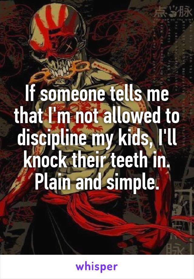 If someone tells me that I'm not allowed to discipline my kids, I'll knock their teeth in. Plain and simple.