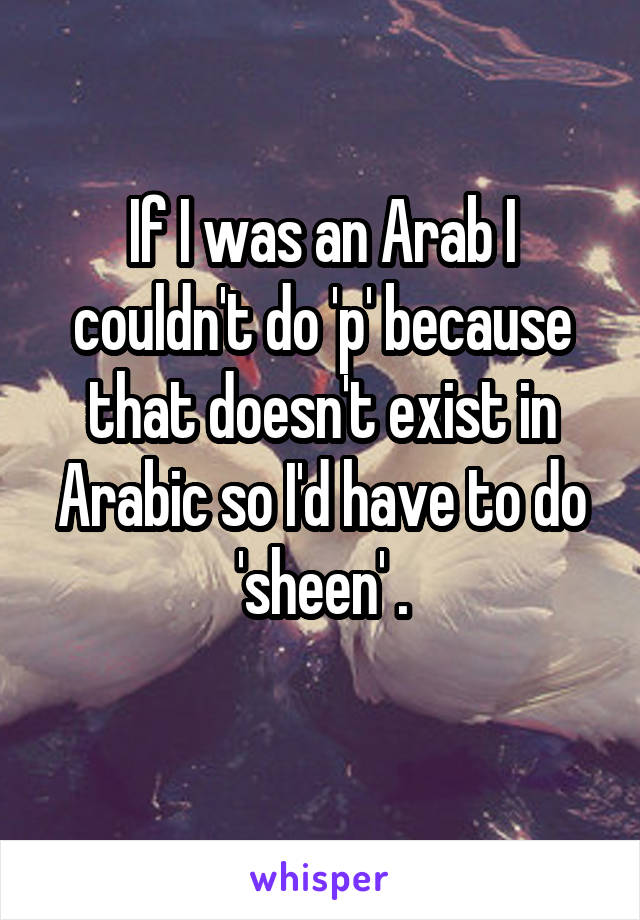 If I was an Arab I couldn't do 'p' because that doesn't exist in Arabic so I'd have to do 'sheen' .