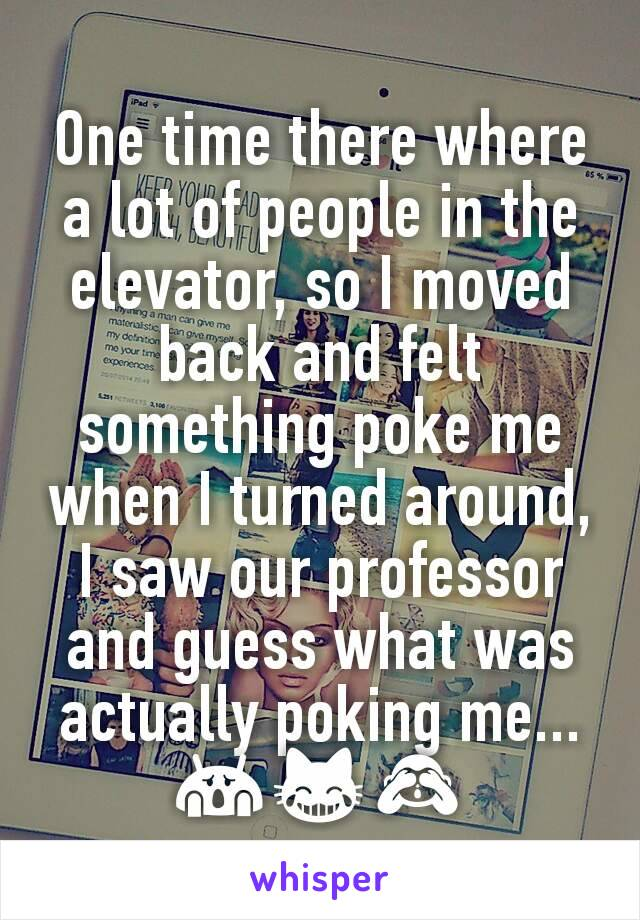 One time there where a lot of people in the elevator, so I moved back and felt something poke me when I turned around, I saw our professor and guess what was actually poking me... 😱😹🙈