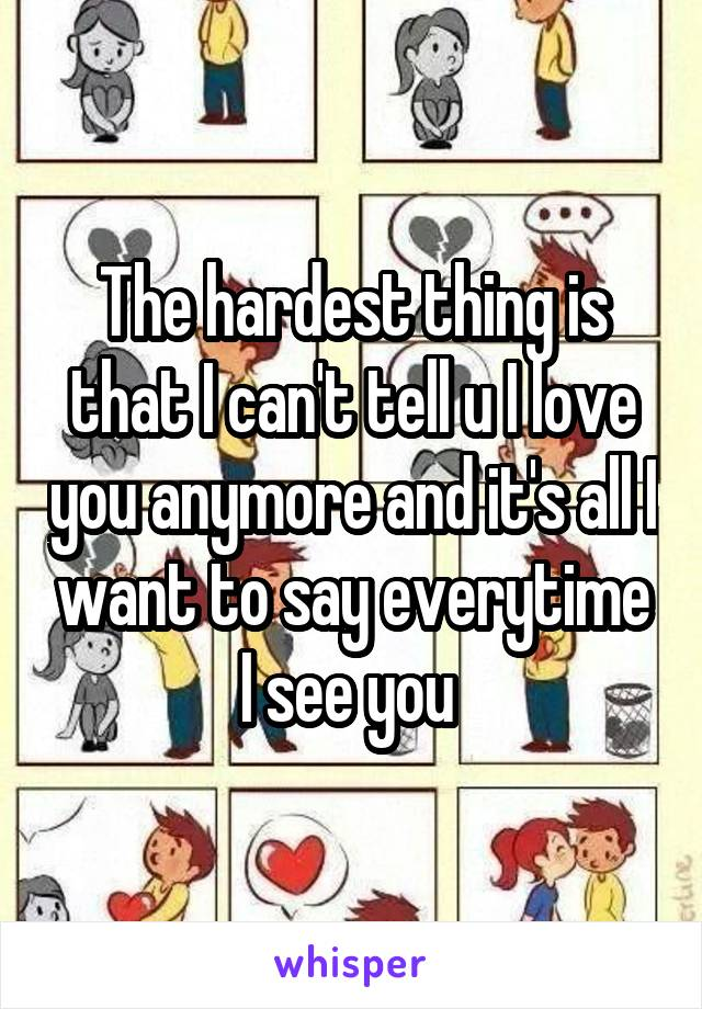 The hardest thing is that I can't tell u I love you anymore and it's all I want to say everytime I see you
