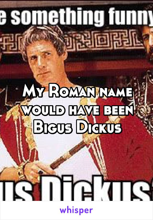 My Roman name would have been Bigus Dickus