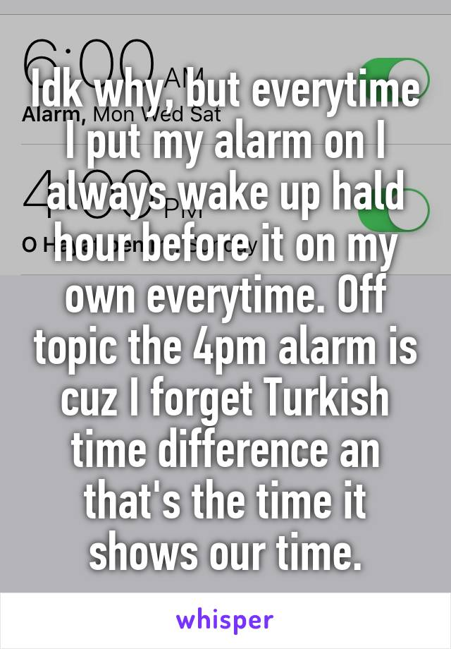 Idk why, but everytime I put my alarm on I always wake up hald hour before it on my own everytime. Off topic the 4pm alarm is cuz I forget Turkish time difference an that's the time it shows our time.