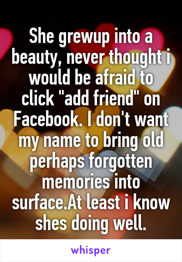 """She grewup into a beauty, never thought i would be afraid to click """"add friend"""" on Facebook. I don't want my name to bring old perhaps forgotten memories into surface.At least i know shes doing well."""