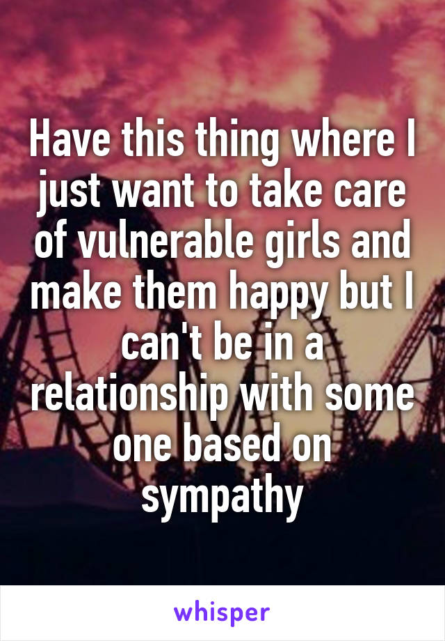 Have this thing where I just want to take care of vulnerable girls and make them happy but I can't be in a relationship with some one based on sympathy