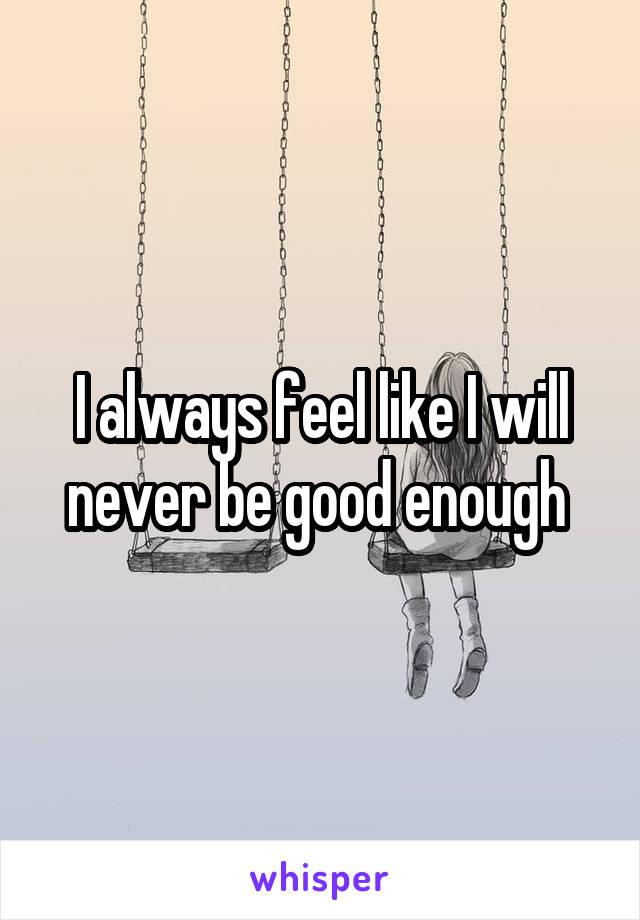 I always feel like I will never be good enough