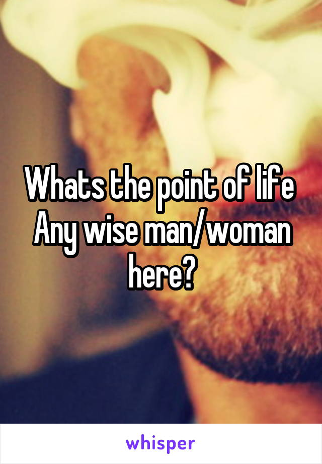Whats the point of life  Any wise man/woman here?