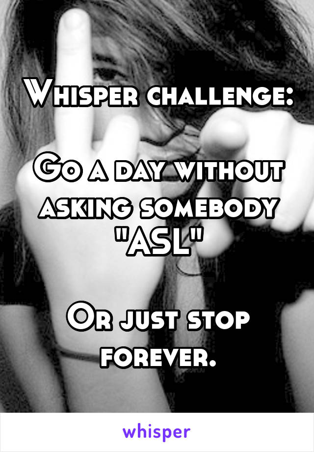 """Whisper challenge:  Go a day without asking somebody """"ASL""""  Or just stop forever."""