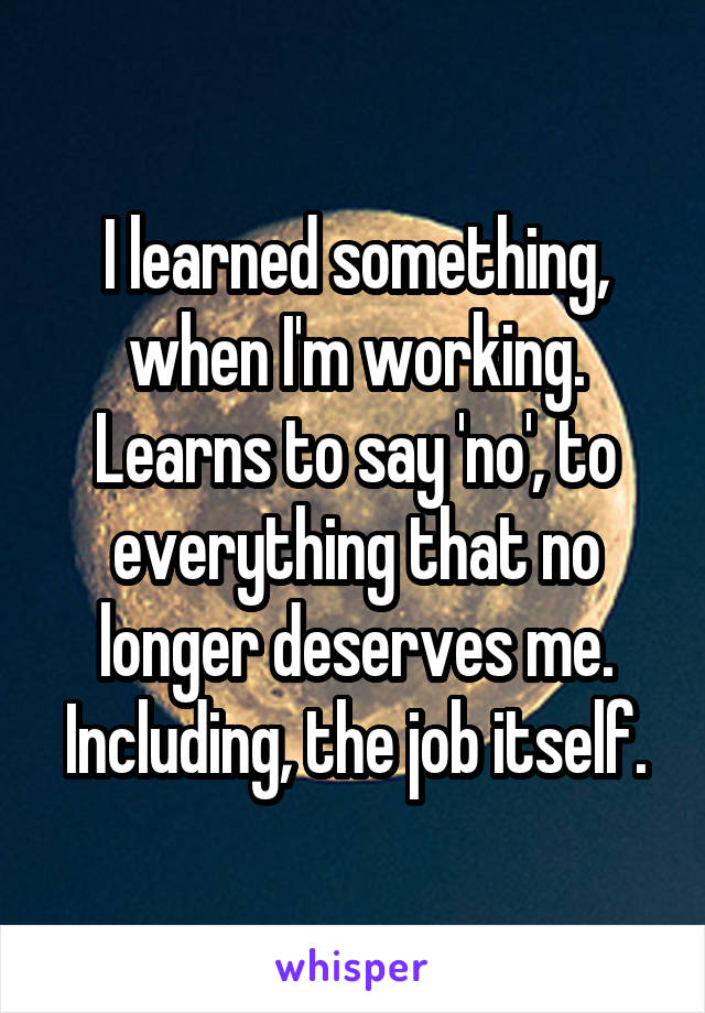 I learned something, when I'm working. Learns to say 'no', to everything that no longer deserves me. Including, the job itself.